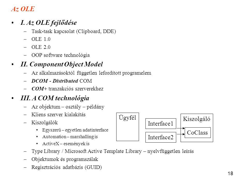 18 Az OLE •I. Az OLE fejlődése –Task-task kapcsolat (Clipboard, DDE) –OLE 1.0 –OLE 2.0 –OOP software technológia •II. Component Object Model –Az alkal