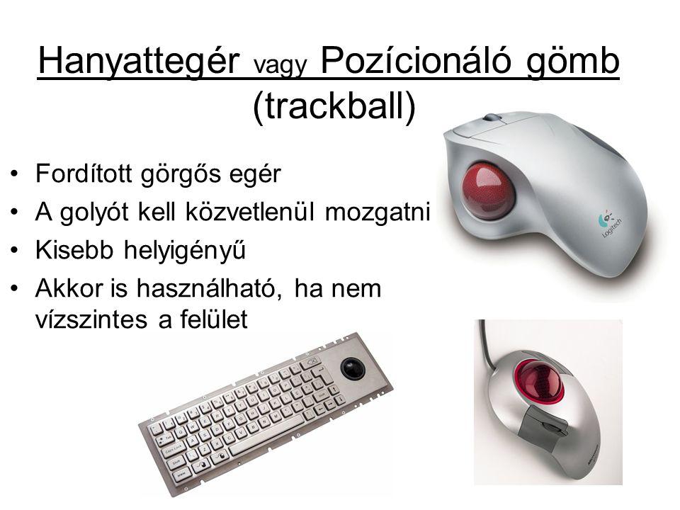 Hanyattegér vagy Pozícionáló gömb (trackball) •Fordított görgős egér •A golyót kell közvetlenül mozgatni •Kisebb helyigényű •Akkor is használható, ha nem vízszintes a felület