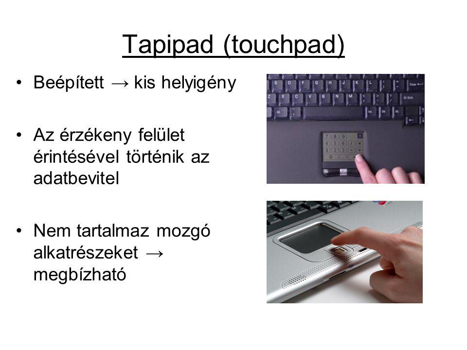 Tapipad (touchpad) •Beépített → kis helyigény •Az érzékeny felület érintésével történik az adatbevitel •Nem tartalmaz mozgó alkatrészeket → megbízható