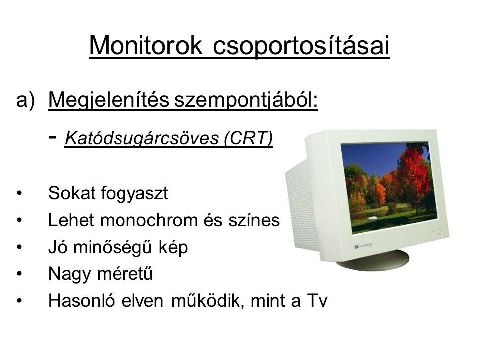 a)Megjelenítés szempontjából: - Katódsugárcsöves (CRT) •Sokat fogyaszt •Lehet monochrom és színes •Jó minőségű kép •Nagy méretű •Hasonló elven működik, mint a Tv Monitorok csoportosításai