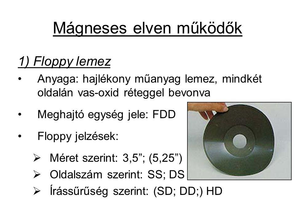 Mágneses elven működők 1) Floppy lemez •Anyaga: hajlékony műanyag lemez, mindkét oldalán vas-oxid réteggel bevonva •Meghajtó egység jele: FDD •Floppy jelzések:  Méret szerint: 3,5 ; (5,25 )  Oldalszám szerint: SS; DS  Írássűrűség szerint: (SD; DD;) HD