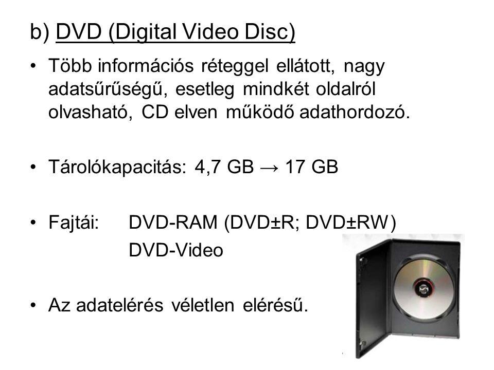 b) DVD (Digital Video Disc) •Több információs réteggel ellátott, nagy adatsűrűségű, esetleg mindkét oldalról olvasható, CD elven működő adathordozó.