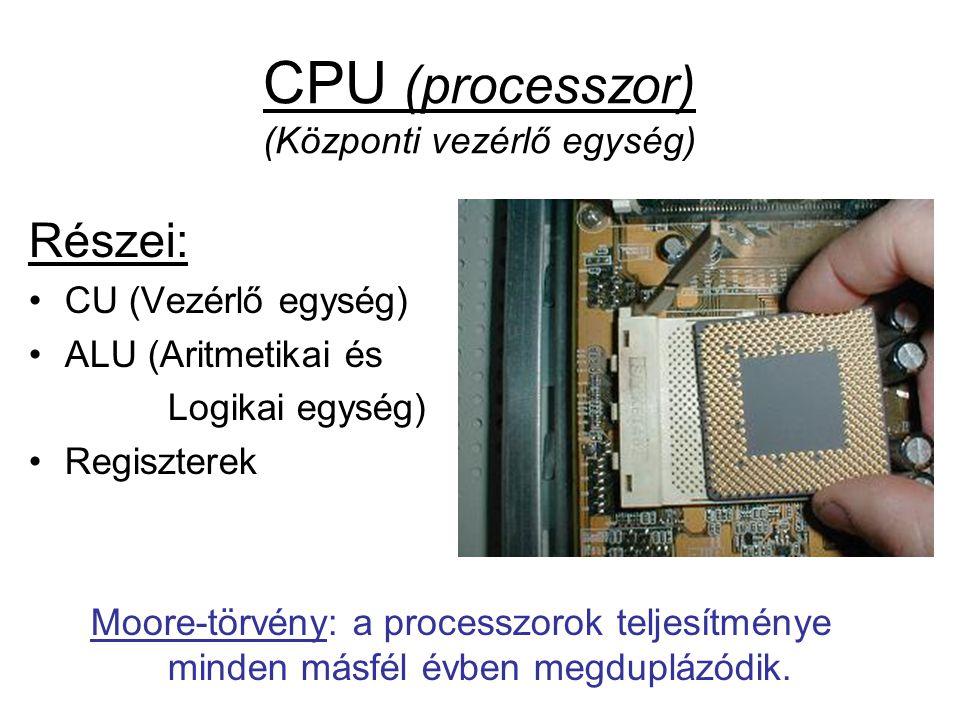 CPU (processzor) (Központi vezérlő egység) Részei: •CU (Vezérlő egység) •ALU (Aritmetikai és Logikai egység) •Regiszterek Moore-törvény: a processzorok teljesítménye minden másfél évben megduplázódik.