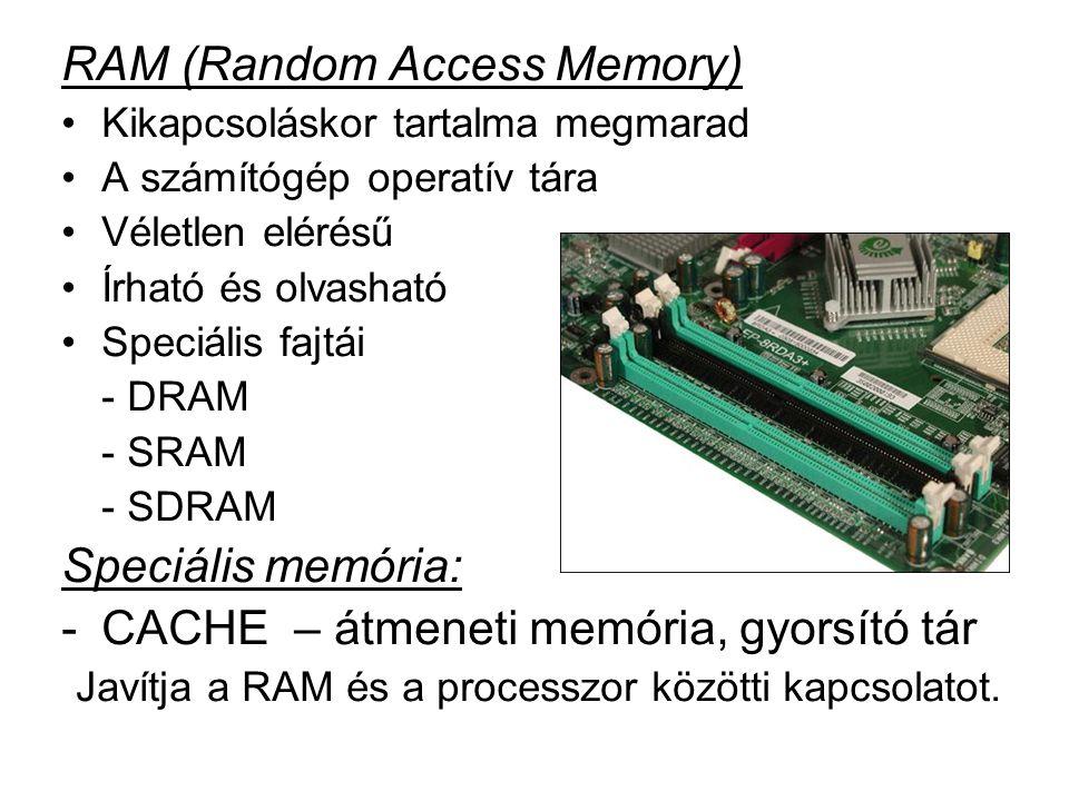 RAM (Random Access Memory) •Kikapcsoláskor tartalma megmarad •A számítógép operatív tára •Véletlen elérésű •Írható és olvasható •Speciális fajtái - DRAM - SRAM - SDRAM Speciális memória: -CACHE – átmeneti memória, gyorsító tár Javítja a RAM és a processzor közötti kapcsolatot.