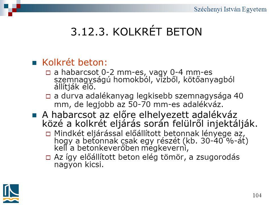 Széchenyi István Egyetem 104 3.12.3. KOLKRÉT BETON  Kolkrét beton:  a habarcsot 0-2 mm-es, vagy 0-4 mm-es szemnagyságú homokból, vízből, kötőanyagbó