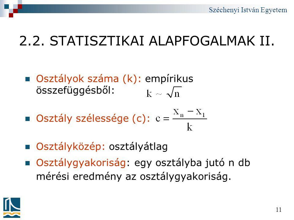 Széchenyi István Egyetem 11 2.2. STATISZTIKAI ALAPFOGALMAK II.  Osztályok száma (k): empírikus összefüggésből:  Osztály szélessége (c):  Osztályköz