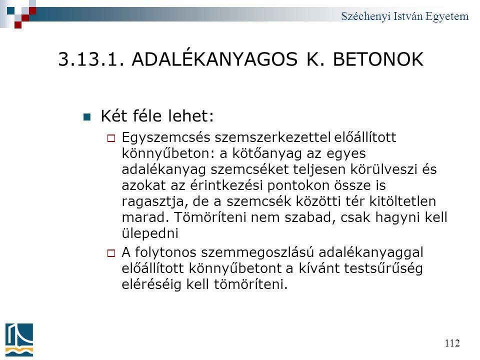 Széchenyi István Egyetem 112 3.13.1. ADALÉKANYAGOS K. BETONOK  Két féle lehet:  Egyszemcsés szemszerkezettel előállított könnyűbeton: a kötőanyag az