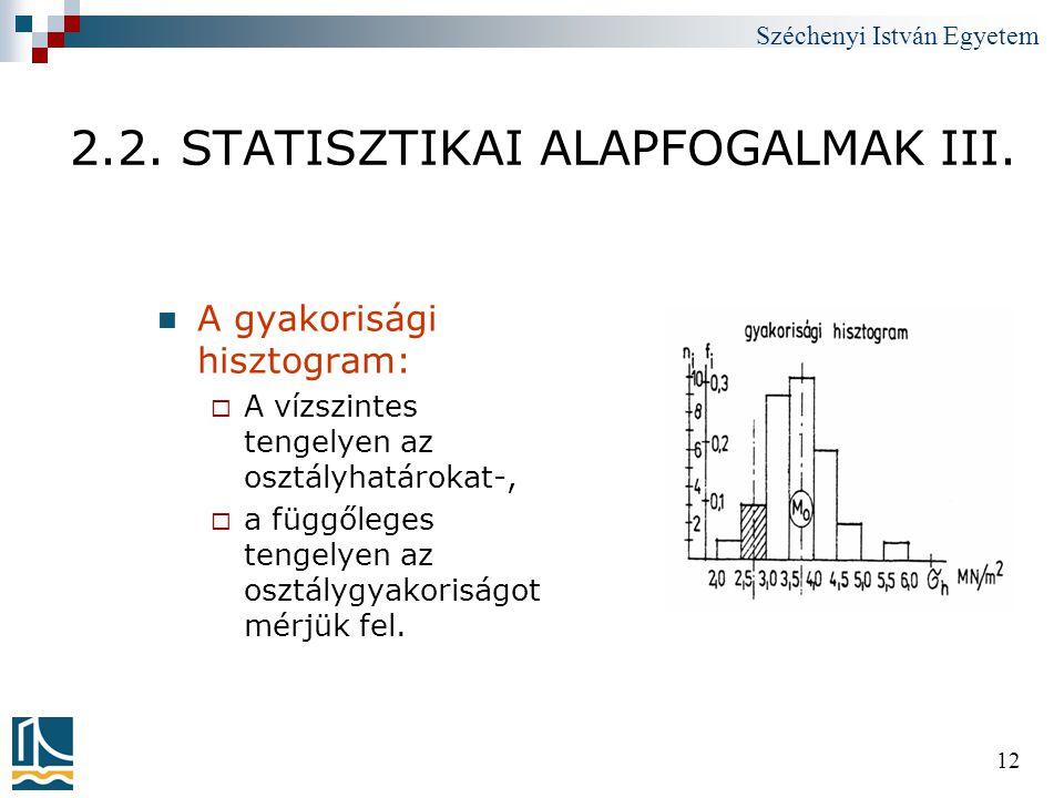 Széchenyi István Egyetem 12 2.2. STATISZTIKAI ALAPFOGALMAK III.  A gyakorisági hisztogram:  A vízszintes tengelyen az osztályhatárokat-,  a függőle