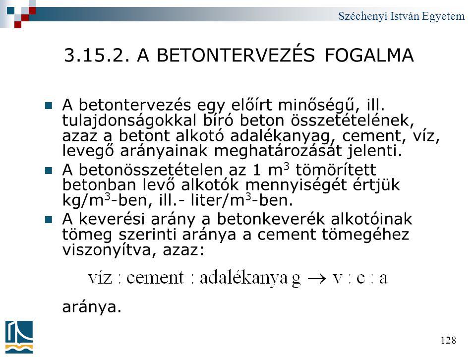 Széchenyi István Egyetem 128 3.15.2. A BETONTERVEZÉS FOGALMA  A betontervezés egy előírt minőségű, ill. tulajdonságokkal bíró beton összetételének, a