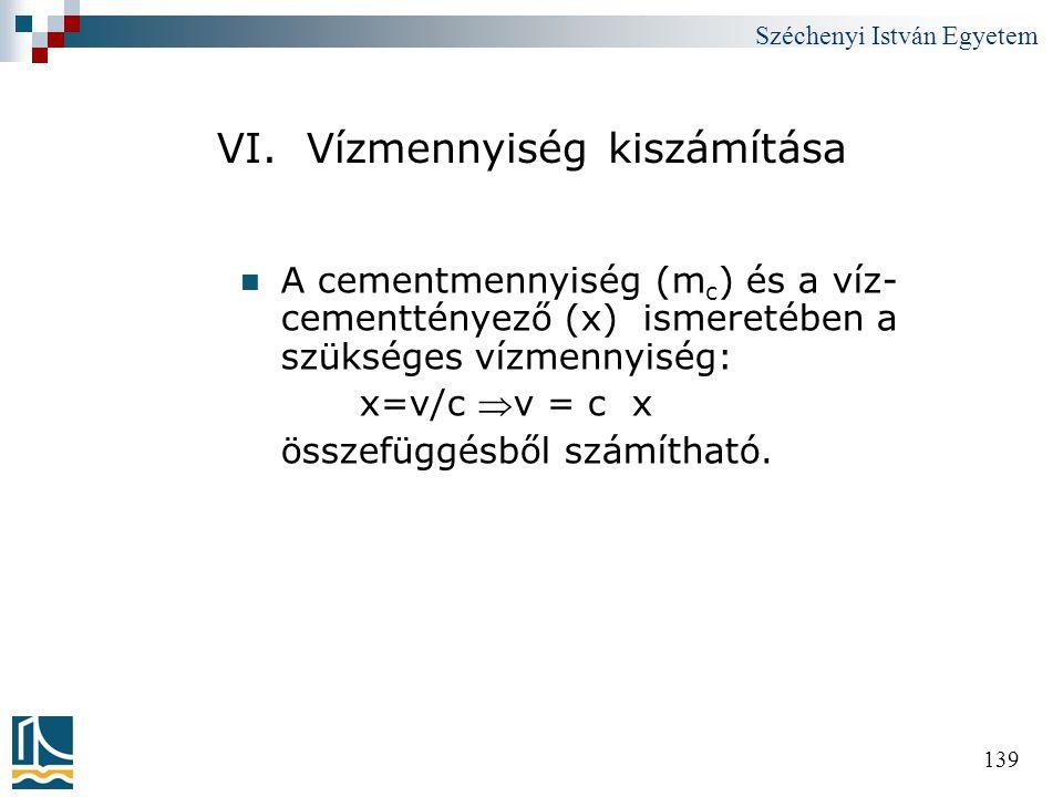 Széchenyi István Egyetem 139 VI. Vízmennyiség kiszámítása  A cementmennyiség (m c ) és a víz- cementtényező (x) ismeretében a szükséges vízmennyiség: