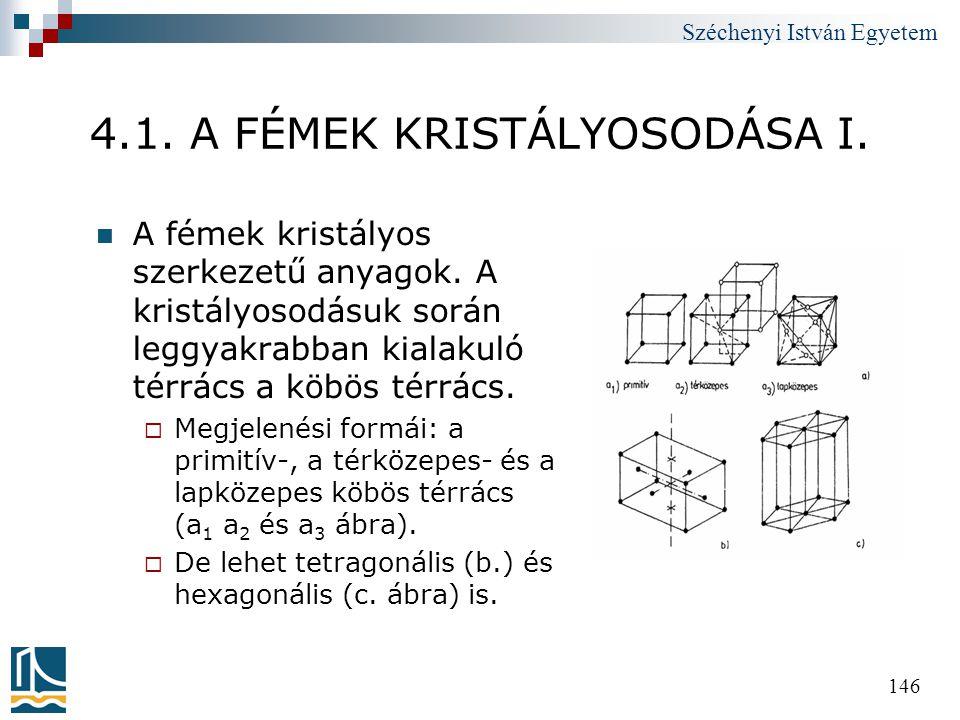 Széchenyi István Egyetem 146 4.1. A FÉMEK KRISTÁLYOSODÁSA I.  A fémek kristályos szerkezetű anyagok. A kristályosodásuk során leggyakrabban kialakuló