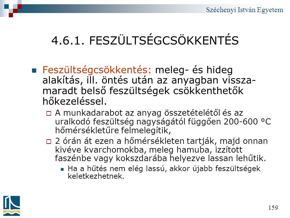 Széchenyi István Egyetem 159 4.6.1. FESZÜLTSÉGCSÖKKENTÉS  Feszültségcsökkentés: meleg- és hideg alakítás, ill. öntés után az anyagban vissza- maradt