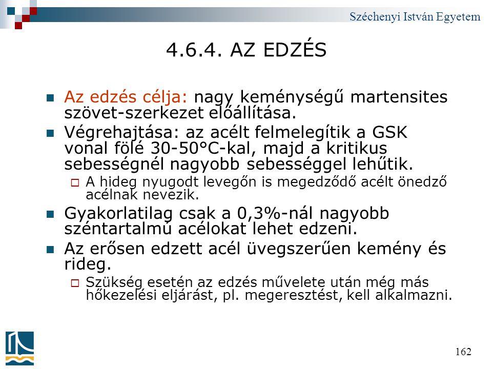 Széchenyi István Egyetem 162 4.6.4. AZ EDZÉS  Az edzés célja: nagy keménységű martensites szövet-szerkezet előállítása.  Végrehajtása: az acélt felm