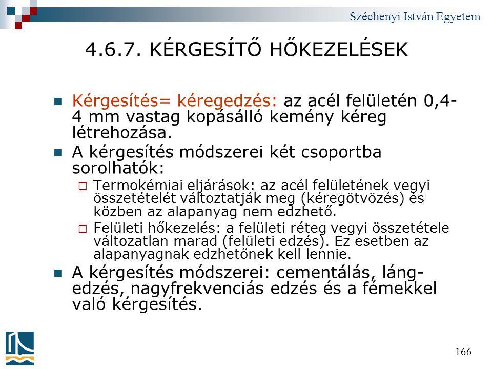 Széchenyi István Egyetem 166 4.6.7. KÉRGESÍTŐ HŐKEZELÉSEK  Kérgesítés= kéregedzés: az acél felületén 0,4- 4 mm vastag kopásálló kemény kéreg létrehoz