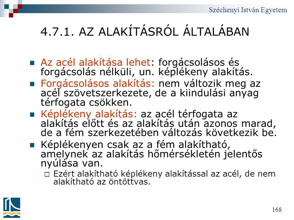 Széchenyi István Egyetem 168 4.7.1. AZ ALAKÍTÁSRÓL ÁLTALÁBAN  Az acél alakítása lehet: forgácsolásos és forgácsolás nélküli, un. képlékeny alakítás.