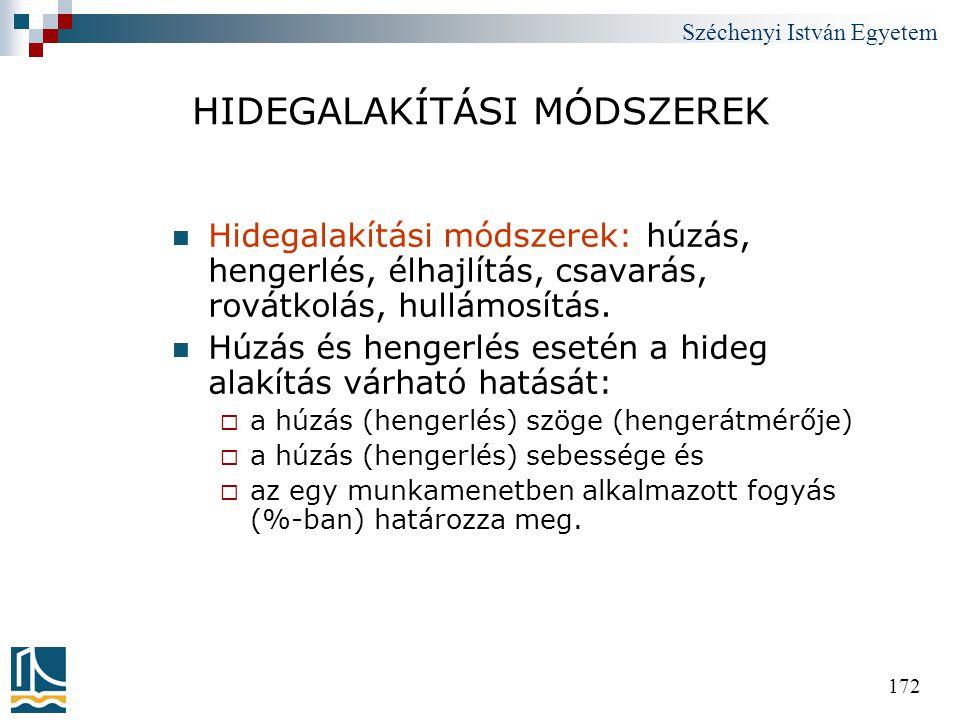 Széchenyi István Egyetem 172 HIDEGALAKÍTÁSI MÓDSZEREK  Hidegalakítási módszerek: húzás, hengerlés, élhajlítás, csavarás, rovátkolás, hullámosítás. 