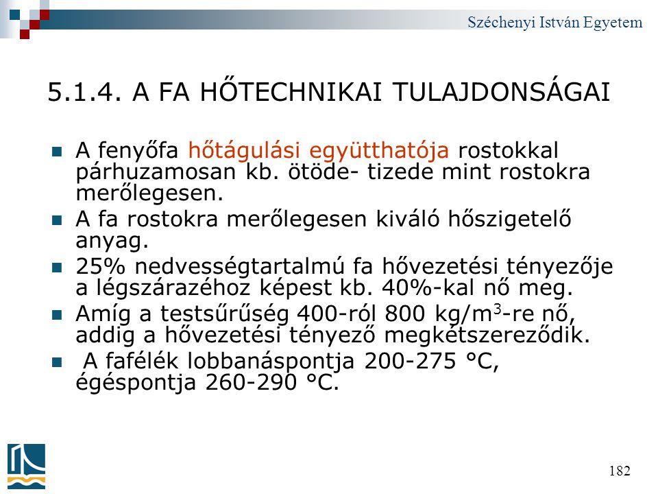 Széchenyi István Egyetem 182 5.1.4. A FA HŐTECHNIKAI TULAJDONSÁGAI  A fenyőfa hőtágulási együtthatója rostokkal párhuzamosan kb. ötöde- tizede mint r