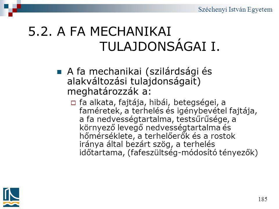 Széchenyi István Egyetem 185 5.2. A FA MECHANIKAI TULAJDONSÁGAI I.  A fa mechanikai (szilárdsági és alakváltozási tulajdonságait) meghatározzák a: 