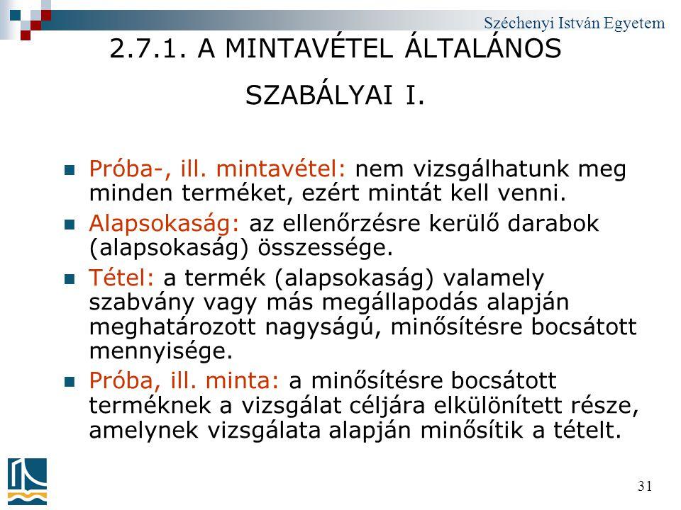 Széchenyi István Egyetem 31 2.7.1. A MINTAVÉTEL ÁLTALÁNOS SZABÁLYAI I.  Próba-, ill. mintavétel: nem vizsgálhatunk meg minden terméket, ezért mintát