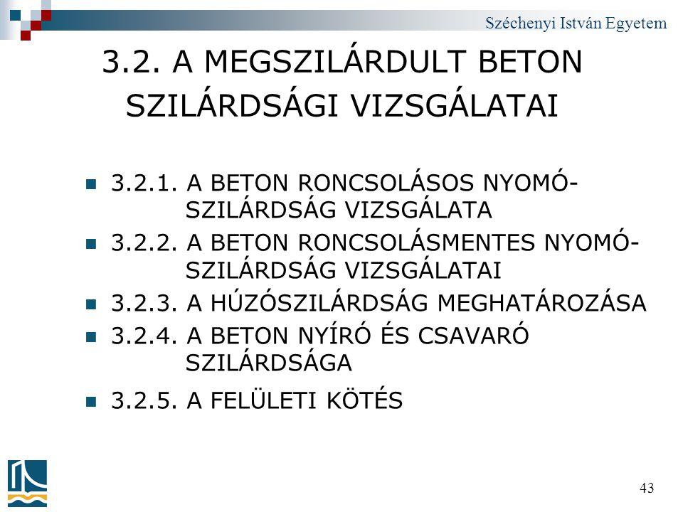 Széchenyi István Egyetem 43 3.2. A MEGSZILÁRDULT BETON SZILÁRDSÁGI VIZSGÁLATAI  3.2.1. A BETON RONCSOLÁSOS NYOMÓ- SZILÁRDSÁG VIZSGÁLATA  3.2.2. A BE