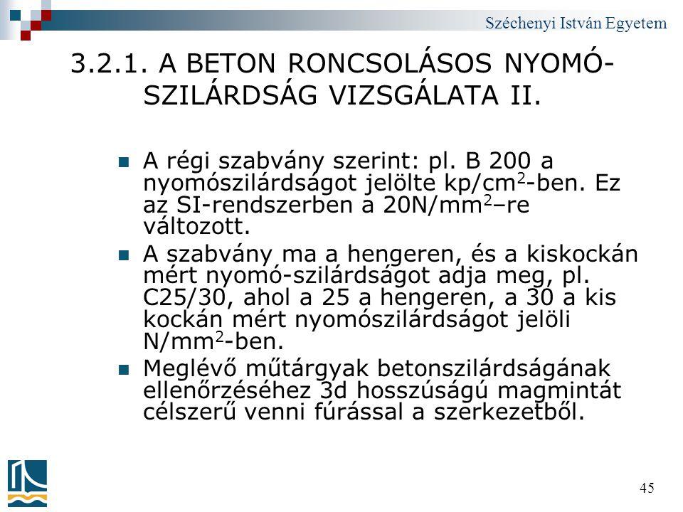 Széchenyi István Egyetem 45 3.2.1. A BETON RONCSOLÁSOS NYOMÓ- SZILÁRDSÁG VIZSGÁLATA II.  A régi szabvány szerint: pl. B 200 a nyomószilárdságot jelöl