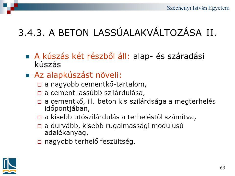Széchenyi István Egyetem 63 3.4.3. A BETON LASSÚALAKVÁLTOZÁSA II.  A kúszás két részből áll: alap- és száradási kúszás  Az alapkúszást növeli:  a n