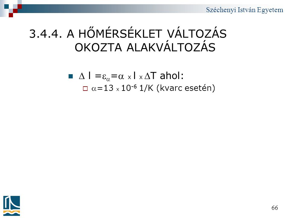 Széchenyi István Egyetem 66 3.4.4. A HŐMÉRSÉKLET VÁLTOZÁS OKOZTA ALAKVÁLTOZÁS   l =  = x l x T ahol:  =13 x 10 -6 1/K (kvarc esetén)