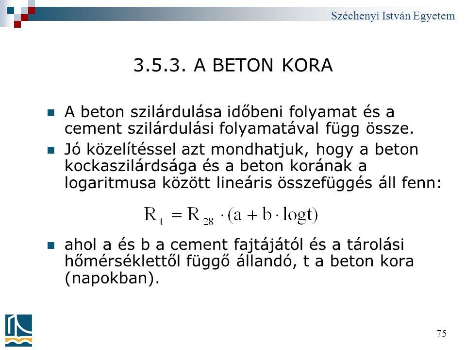 Széchenyi István Egyetem 75 3.5.3. A BETON KORA  A beton szilárdulása időbeni folyamat és a cement szilárdulási folyamatával függ össze.  Jó közelít