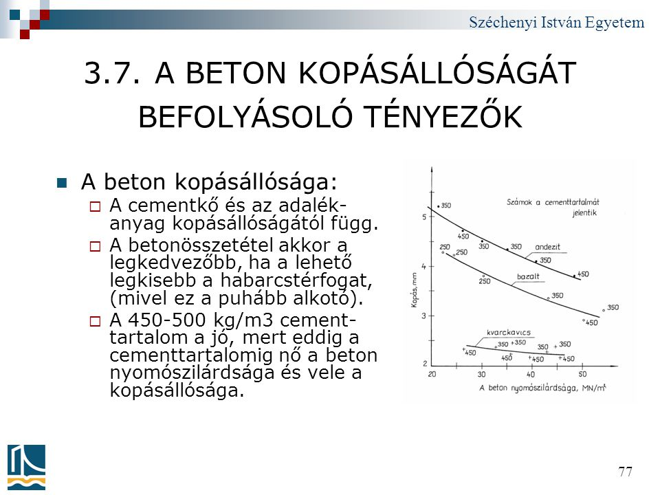 Széchenyi István Egyetem 77 3.7. A BETON KOPÁSÁLLÓSÁGÁT BEFOLYÁSOLÓ TÉNYEZŐK  A beton kopásállósága:  A cementkő és az adalék- anyag kopásállóságátó