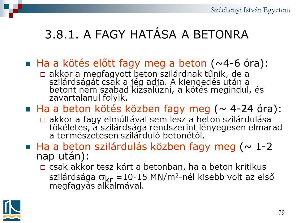 Széchenyi István Egyetem 79 3.8.1. A FAGY HATÁSA A BETONRA  Ha a kötés előtt fagy meg a beton (~4-6 óra):  akkor a megfagyott beton szilárdnak tűnik