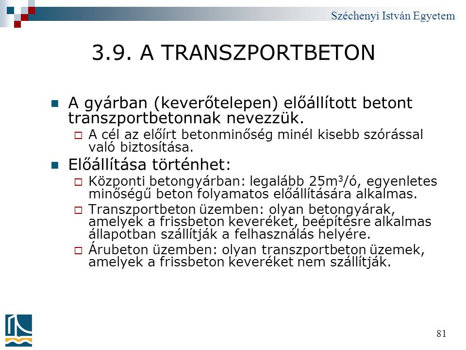 Széchenyi István Egyetem 81 3.9. A TRANSZPORTBETON  A gyárban (keverőtelepen) előállított betont transzportbetonnak nevezzük.  A cél az előírt beton