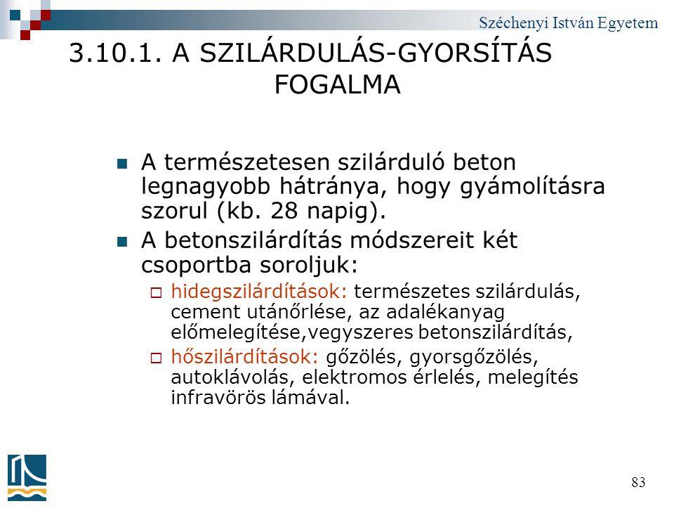 Széchenyi István Egyetem 83 3.10.1. A SZILÁRDULÁS-GYORSÍTÁS FOGALMA  A természetesen szilárduló beton legnagyobb hátránya, hogy gyámolításra szorul (