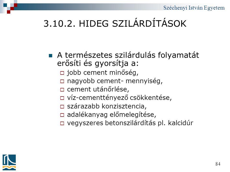 Széchenyi István Egyetem 84 3.10.2. HIDEG SZILÁRDÍTÁSOK  A természetes szilárdulás folyamatát erősíti és gyorsítja a:  jobb cement minőség,  nagyob