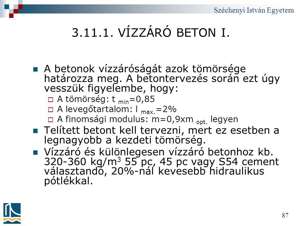 Széchenyi István Egyetem 87 3.11.1. VÍZZÁRÓ BETON I.  A betonok vízzáróságát azok tömörsége határozza meg. A betontervezés során ezt úgy vesszük figy