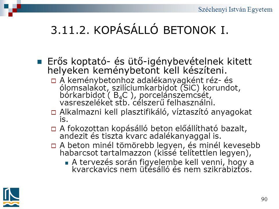 Széchenyi István Egyetem 90 3.11.2. KOPÁSÁLLÓ BETONOK I.  Erős koptató- és ütő-igénybevételnek kitett helyeken keménybetont kell készíteni.  A kemén