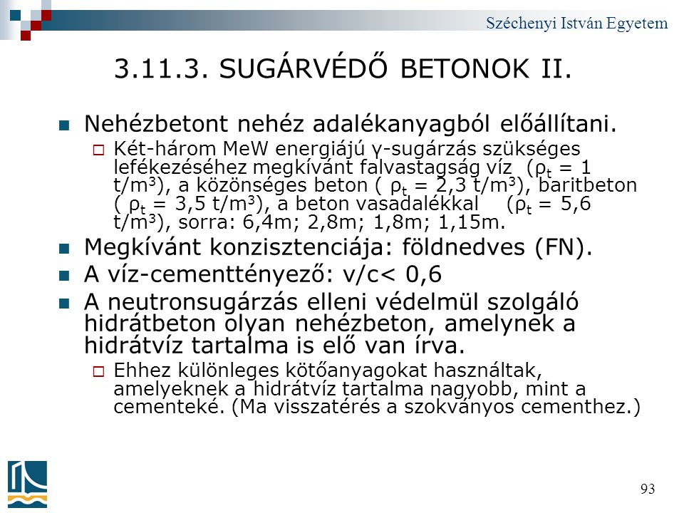 Széchenyi István Egyetem 93 3.11.3. SUGÁRVÉDŐ BETONOK II.  Nehézbetont nehéz adalékanyagból előállítani.  Két-három MeW energiájú γ-sugárzás szükség
