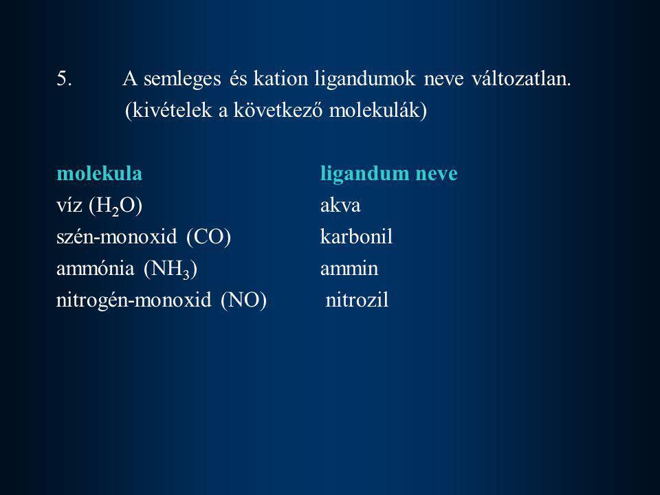 5.A semleges és kation ligandumok neve változatlan. (kivételek a következő molekulák) molekulaligandum neve víz (H 2 O)akva szén-monoxid (CO) karbonil