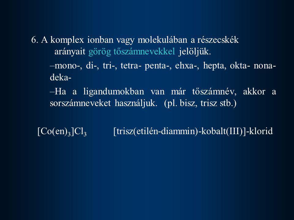 6. A komplex ionban vagy molekulában a részecskék arányait görög tőszámnevekkel jelöljük. –mono-, di-, tri-, tetra- penta-, ehxa-, hepta, okta- nona-