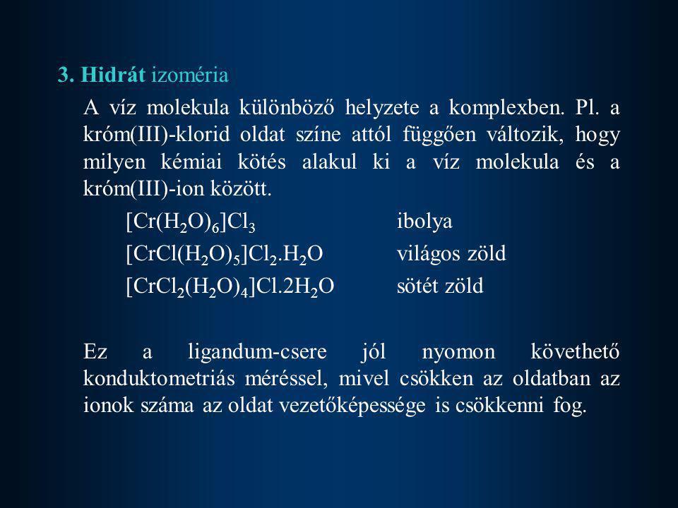 3. Hidrát izoméria A víz molekula különböző helyzete a komplexben. Pl. a króm(III)-klorid oldat színe attól függően változik, hogy milyen kémiai kötés
