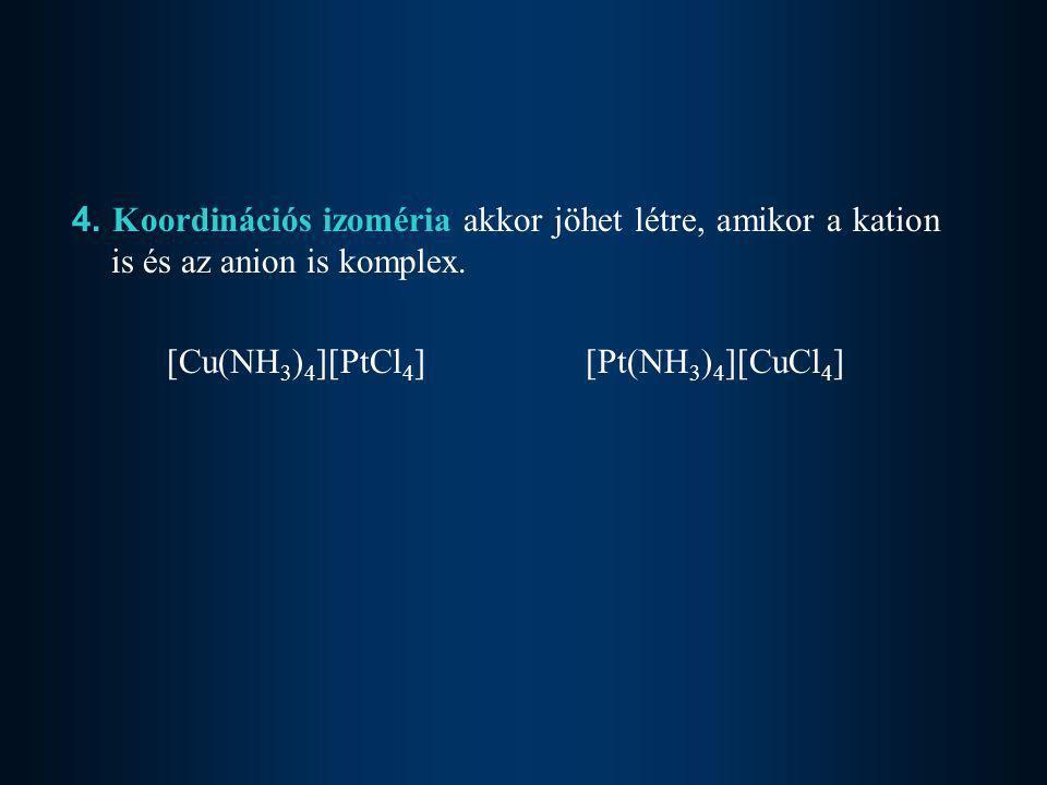 4. Koordinációs izoméria akkor jöhet létre, amikor a kation is és az anion is komplex. [Cu(NH 3 ) 4 ][PtCl 4 ][Pt(NH 3 ) 4 ][CuCl 4 ]