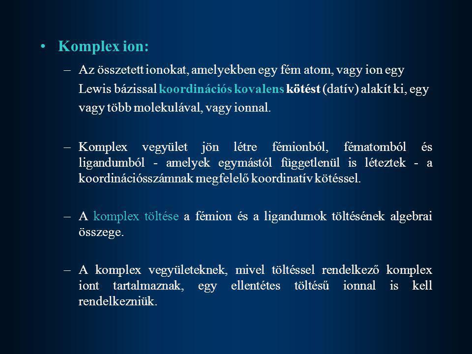 •Komplex ion: –Az összetett ionokat, amelyekben egy fém atom, vagy ion egy Lewis bázissal koordinációs kovalens kötést (datív) alakít ki, egy vagy töb