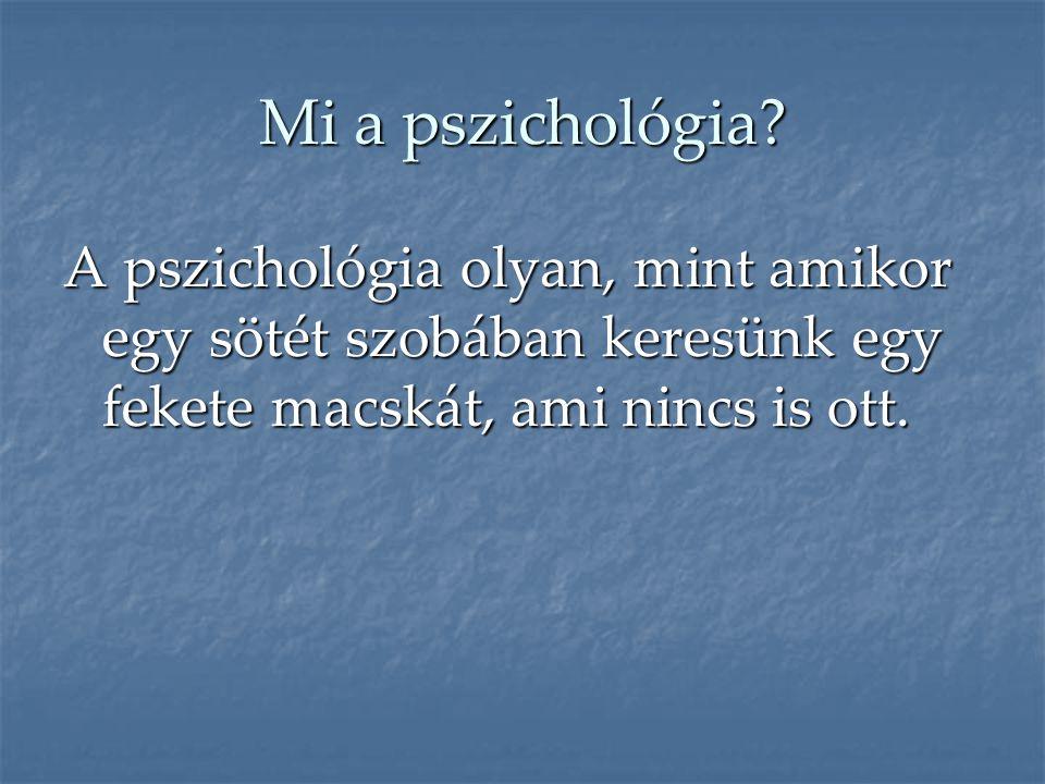 Mi a pszichológia? A pszichológia olyan, mint amikor egy sötét szobában keresünk egy fekete macskát, ami nincs is ott.