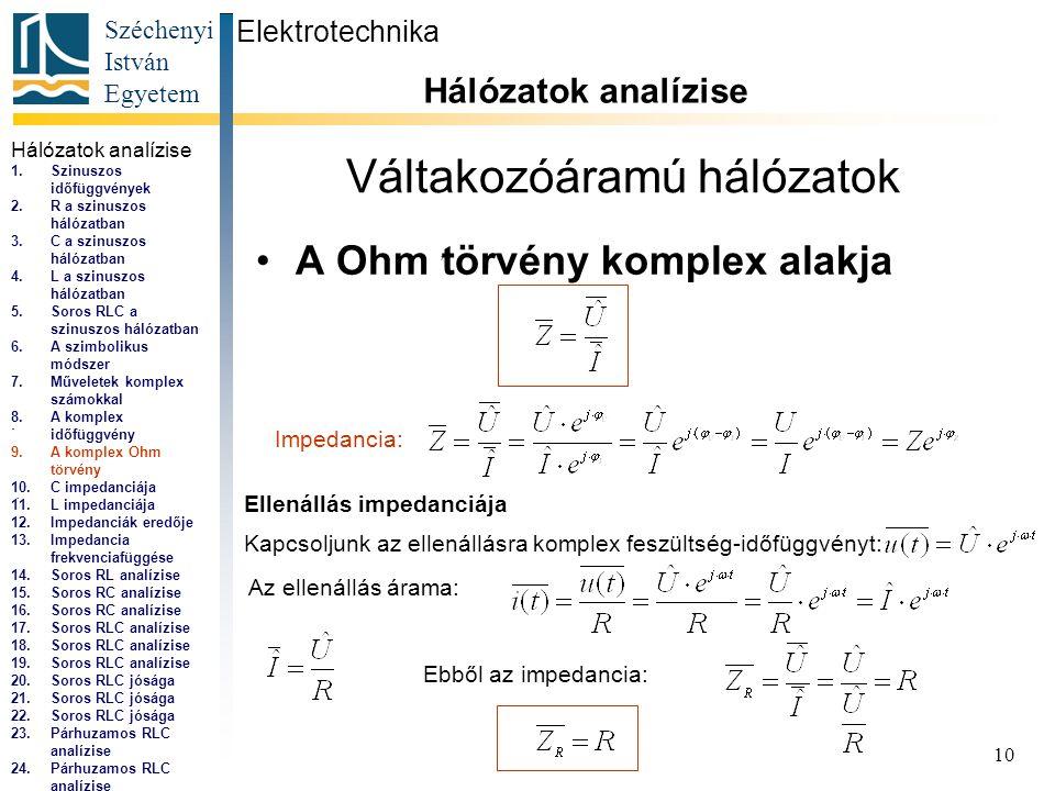 Széchenyi István Egyetem 10 Váltakozóáramú hálózatok •A Ohm törvény komplex alakja Elektrotechnika Hálózatok analízise..., Impedancia: Ellenállás impedanciája Kapcsoljunk az ellenállásra komplex feszültség-időfüggvényt: Az ellenállás árama: Ebből az impedancia: Hálózatok analízise 1.Szinuszos időfüggvények 2.R a szinuszos hálózatban 3.C a szinuszos hálózatban 4.L a szinuszos hálózatban 5.Soros RLC a szinuszos hálózatban 6.A szimbolikus módszer 7.Műveletek komplex számokkal 8.A komplex időfüggvény 9.A komplex Ohm törvény 10.C impedanciája 11.L impedanciája 12.Impedanciák eredője 13.Impedancia frekvenciafüggése 14.Soros RL analízise 15.Soros RC analízise 16.Soros RC analízise 17.Soros RLC analízise 18.Soros RLC analízise 19.Soros RLC analízise 20.Soros RLC jósága 21.Soros RLC jósága 22.Soros RLC jósága 23.Párhuzamos RLC analízise 24.Párhuzamos RLC analízise