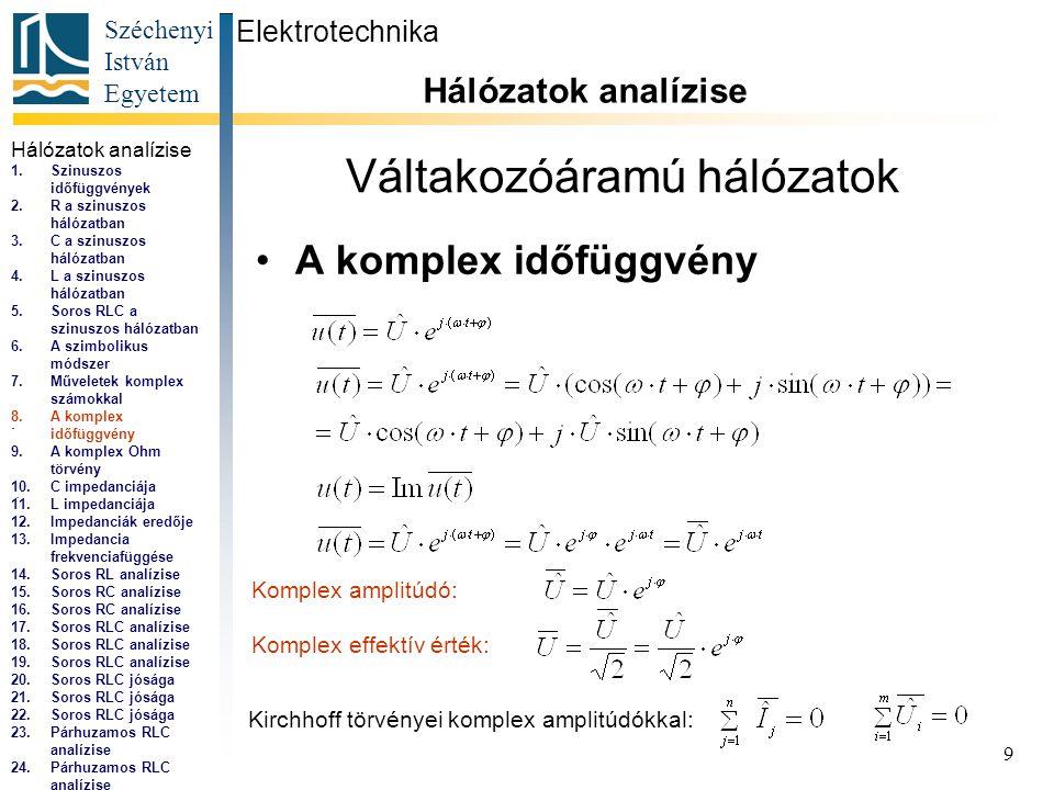 Széchenyi István Egyetem 9 Váltakozóáramú hálózatok •A komplex időfüggvény Elektrotechnika Hálózatok analízise..., Komplex amplitúdó: Komplex effektív érték: Kirchhoff törvényei komplex amplitúdókkal: Hálózatok analízise 1.Szinuszos időfüggvények 2.R a szinuszos hálózatban 3.C a szinuszos hálózatban 4.L a szinuszos hálózatban 5.Soros RLC a szinuszos hálózatban 6.A szimbolikus módszer 7.Műveletek komplex számokkal 8.A komplex időfüggvény 9.A komplex Ohm törvény 10.C impedanciája 11.L impedanciája 12.Impedanciák eredője 13.Impedancia frekvenciafüggése 14.Soros RL analízise 15.Soros RC analízise 16.Soros RC analízise 17.Soros RLC analízise 18.Soros RLC analízise 19.Soros RLC analízise 20.Soros RLC jósága 21.Soros RLC jósága 22.Soros RLC jósága 23.Párhuzamos RLC analízise 24.Párhuzamos RLC analízise