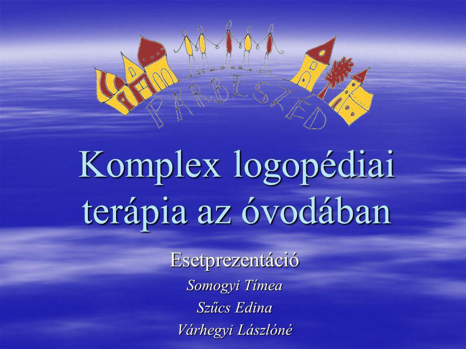 Komplex logopédiai terápia az óvodában Esetprezentáció Somogyi Tímea Szűcs Edina Várhegyi Lászlóné