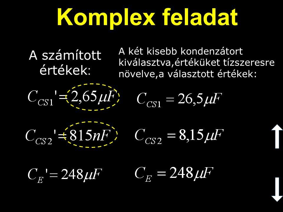 A számított értékek : A két kisebb kondenzátort kiválasztva,értéküket tízszeresre növelve,a választott értékek: Komplex feladat