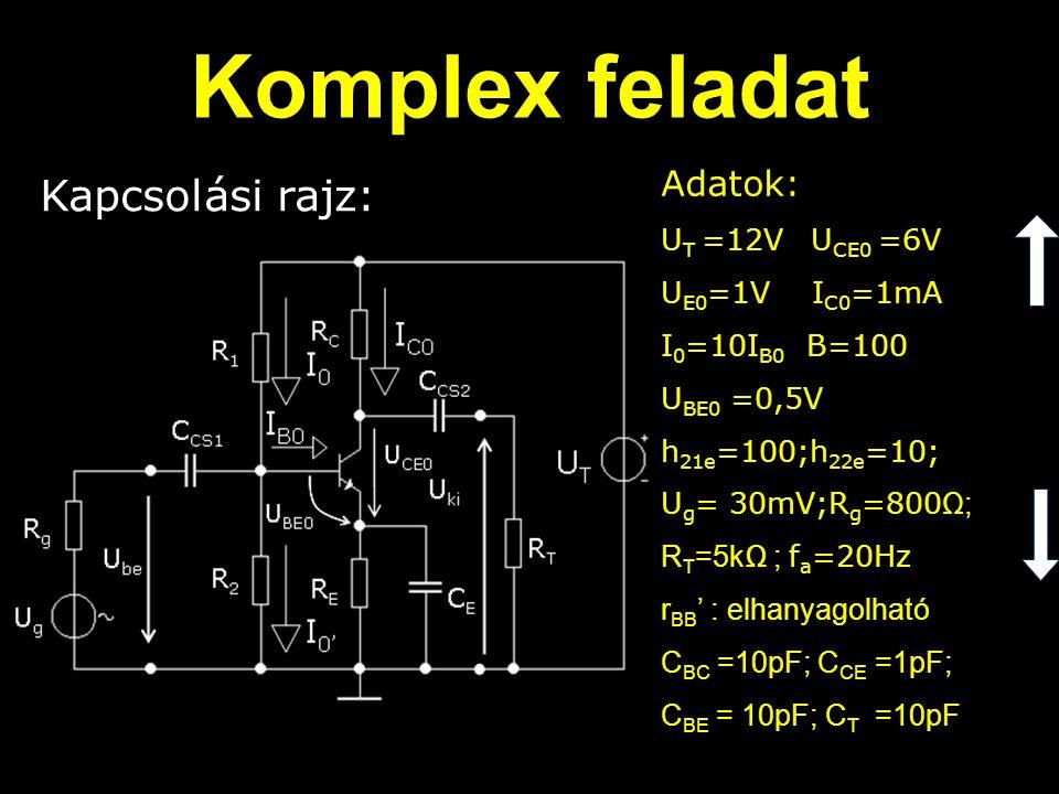 Adatok: U T =12V U CE0 =6V U E0 =1V I C0 =1mA I 0 =10I B0 B=100 U BE0 =0,5V h 21e =100;h 22e =10; U g = 30mV;R g =800 Ω; R T =5kΩ ; f a =20Hz r BB ' : elhanyagolható C BC =10pF; C CE =1pF; C BE = 10pF; C T =10pF Komplex feladat Kapcsolási rajz: