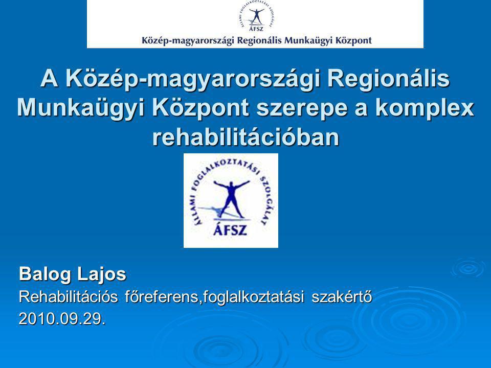 A Közép-magyarországi Regionális Munkaügyi Központ szerepe a komplex rehabilitációban Balog Lajos Rehabilitációs főreferens,foglalkoztatási szakértő 2