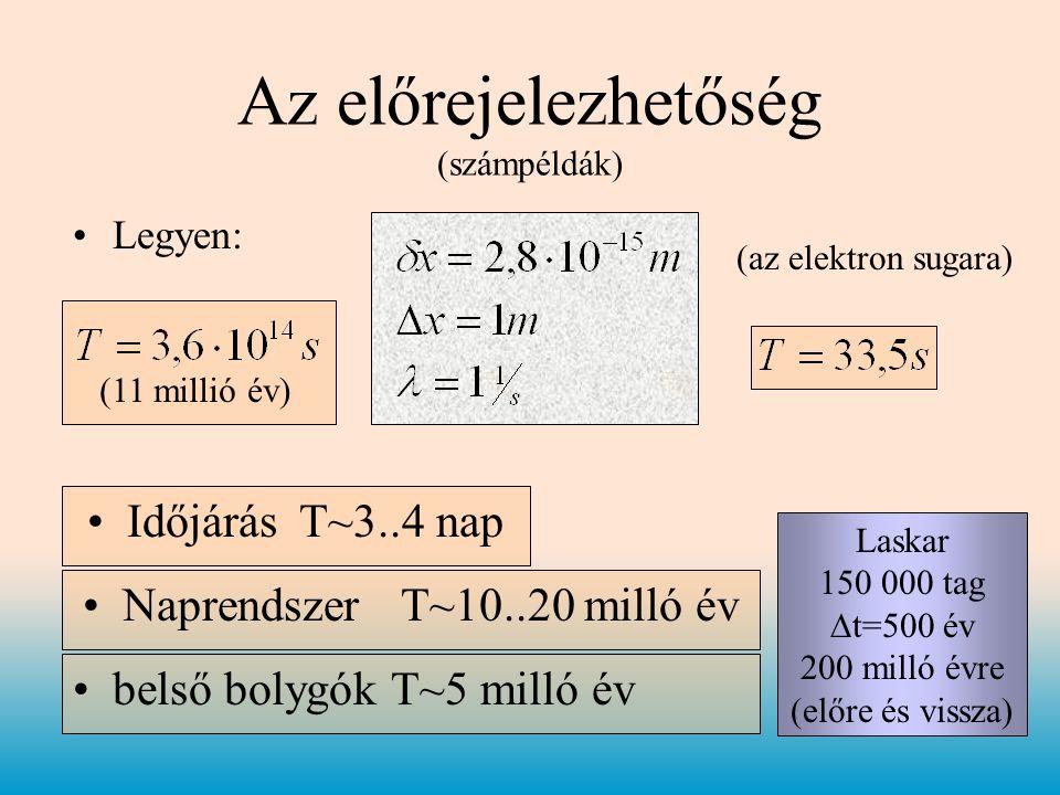 •Legyen: Az előrejelezhetőség (számpéldák) (az elektron sugara) (11 millió év) •IdőjárásT~3..4 nap •NaprendszerT~10..20 milló év •belső bolygók T~5 milló év Laskar 150 000 tag  t=500 év 200 milló évre (előre és vissza)