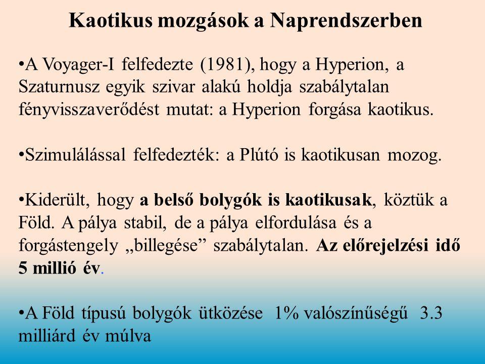 Kaotikus mozgások a Naprendszerben • A Voyager-I felfedezte (1981), hogy a Hyperion, a Szaturnusz egyik szivar alakú holdja szabálytalan fényvisszaverődést mutat: a Hyperion forgása kaotikus.